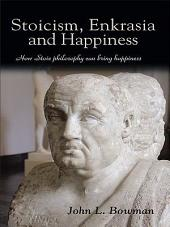 Stoicism, Enkrasia and Happiness: How Stoic Philosophy Can Bring Happiness