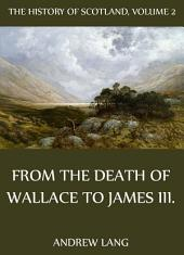The History Of Scotland - Volume 2: From The Death Of Wallace To James III.
