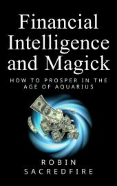 Financial Intelligence & Magick: How to Prosper in the Age of Aquarius