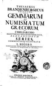 Thesaurus Brandenburgicus selectus: sive Gemmarum, et numismatum Graecorum, in cimeliarchio electorali Brandenburgico, elegantiorum series, commentario illustratae a L. Begero, ..: Volume 1