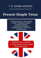 Present Simple Tense. Употребление, сигнальные слова; утвердительные, отрицательные и вопросительные предложения; глагол be; упражнения