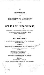 An Historical and Descriptive Account of the Steam Engine: Comprising a General View of the Various Modes of Employing Elastic Vapour as a Prime Mover in Mechanics; with an Appendix of Patents and Parliamentary Papers Connected with the Subject