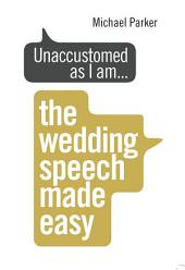 Unaccustomed as I am...: The Wedding Speech Made Easy