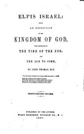 Elpis Israel: Being an Exposition of the Kingdom of God ; with Reference to the Time of the End, and the Age to Come