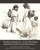 Teacher's Manual, Pt. 1-6, for The Prang Elementary Course in Art Instruction, Books 1[-12] Third[-eighth] Year: By John S. Clark, Mary Dana Hicks, Walter S. Perry, Part 1
