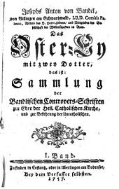 Das Oster-Ey mit zwey Dotter, das ist: Sammlung der Bandlischen Controvers-Schriften zur Ehre der Heil. Catholischen Kirche, und zur Bekehrung der Uncatholischen: Band 1