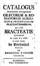 Catalogus nummorum antiquorum Graecorum & Romanorum aureorum & argenteorum praestantissimorum, qui cum bracteatis quibusdam A. 1756 d. 2. Aug. in loco vulgo der Börsensaal publice ... vendentur