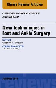 New Technologies in Foot and Ankle Surgery  An Issue of Clinics in Podiatric Medicine and Surgery  E Book