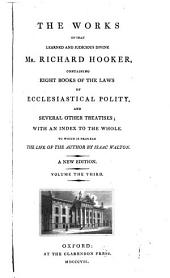 The works of that learned and judicious divine, Mr. Richard Hooker: containing eight books of The laws of ecclesiastical polity, and several other treatises, with an index to the whole, Volume 3