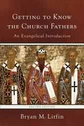 Getting to Know the Church Fathers: An Evangelical Introduction, Edition 2