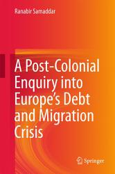 A Post Colonial Enquiry Into Europe S Debt And Migration Crisis Book PDF