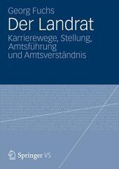 Der Landrat: Karrierewege, Stellung, Amtsführung und Amtsverständnis
