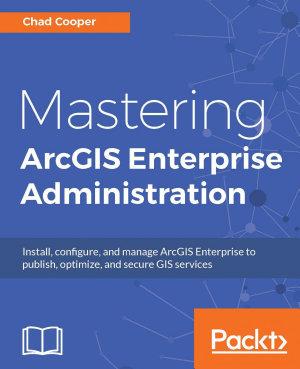 Mastering ArcGIS Enterprise Administration
