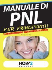 MANUALE di PNL per Principianti! La Programmazione Neuro Linguistica Facile