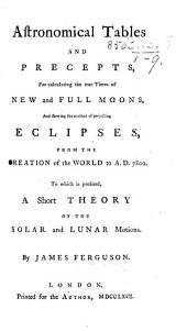 Astronomical tables and precepts for calculating the ... times of new and full moons, and shewing the method of projecting eclipses from the Creation ... to A.D. 7800. To which is prefixed a short theory of the solar and lunar motions