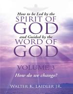 How to Be Led By the Spirit of God and Guided By the Word of God: Volume 3 How Do We Change?