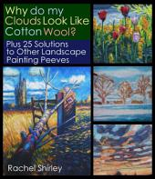 Why Do My Clouds Look Like Cotton Wool? Plus 25 Solutions to Other Landscape Painting Peeves: Tips and Techniques on Oil Painting Landscapes for Beginners