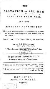 The Salvation of All Men Strictly Examined: And the Endless Punishment of Those who Die Impenitent, Argued and Defended Against the Objections and Reasonings of the Late Rev. Doctor Chauncy, of Boston, in His Book Entitled, The Salvation of All Men, &c