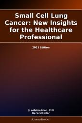 Small Cell Lung Cancer: New Insights for the Healthcare Professional: 2011 Edition