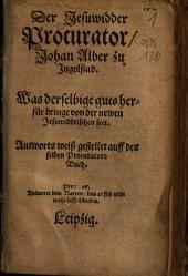 Der Jesuwidder Procurator Johan Alber zu Ingolstad: Was derselbige guts herfür bringe von der newen Jesuwiddrischen sect ; Antworts weiß gestellet auff des selben Procurators Buch