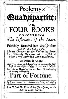 Ptolemy s Quadripartite  or  Four Books concerning the Influences of the Stars  Faithfully render d into English from Leo Allaccius  i e  from his Latin version of the paraphrase by Proclus      and diligently compared with the best of other Greek copies and Latin translations  To which is added  variety of notes and annotations     And also an appendix     concerning Part of Fortune  taken from the Pr  mittends to the Italian Astrology  and printed at the latter end of the last     edition of Placidus de Titis his C  lestial Philosophy at Milan 1675   By John Whalley PDF