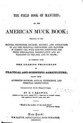 The Field Book of Manures: Or, The American Muck Book; Treating of the Nature, Properties, Sources, History, and Operations of All the Principal Fertilisers and Manures in Common Use, with Specific Directions for Their Preparation, Preservation, and Application to the Soil and to Crops; as Combined with the Leading Principles of Practical and Scientific Agriculture; Drawn from Authentic Sources, Actual Experience, and Personal Observation ...