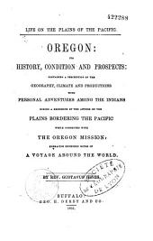 Oregon, its history, condition and prospects containing a description of the geography, climate and productions, with personal adventures among the Indians during a residence of the author on the plains bordering the Pacific while connected with the Oregon mission