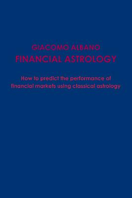 FINANCIAL ASTROLOGY How to predict the performace of financial markets using classical astrology