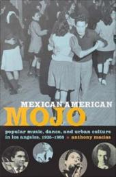 Mexican American Mojo: Popular Music, Dance, and Urban Culture in Los Angeles, 1935–1968