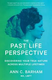The Past Life Perspective: Discovering Your True Nature Across Multiple Lifetimes