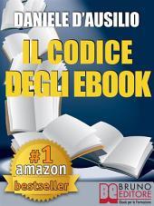 IL CODICE DEGLI EBOOK. Come Creare, Progettare, Scrivere e Pubblicare il Tuo Ebook: Scrivere un Libro in formato digitale anche per Amazon Kindle
