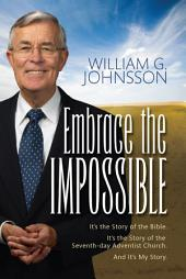 Embrace the Impossible: It's the Story of the Bible. It's the Story of the Seventh-day Adventist Church and It's My Story