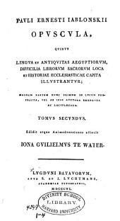 Pauli Ernesti Iablonskii Opuscula: quibus lingua et antiquitas Aegyptiorum, difficilia librorum sacrorum loca et historiae ecclesiasticae capita illustrantur, Volume 2