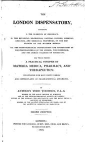 The London Dispensatory: Containing I. The Elements of Pharmacy II. The Botanical Description, Natural History, Chemical Analysis, and Medicinal Properties, of the Substances of the Materia Medica; III. The Pharmaceutical Preparations and Compositions of the Pharmacopoeias of the London, the Edinburgh, and the Dublin Colleges of Physicians. The Whole Forming a Practical Synopsis of Materia Medica, Pharmacy, and Therapeutics: Illustrated with Many Useful Tables and Copper-plates of Pharmaceutical Apparatus