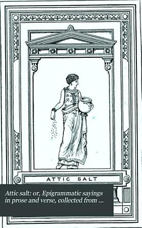 Attic salt  or  Epigrammatic sayings in prose and verse  collected from the works of M  Collins by F  Kerslake PDF