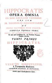 Hippocratis Opera omnia ex Jani Cornarii versione una cum Jo. Marinelli Commentariis ac Petri Matthaei Pini indice. Singula singulis tomis ... Tomus primus -tertius!: Hippocrates, Volume 1