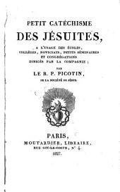 Petit catéchisme des Jésuites, à l'usage des écoles, colléges, noviciats, petits séminaires et congrégations dirigés par la compagnie
