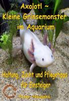 Axolotl   Kleine Grinsemonster im Aquarium PDF