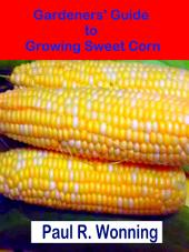 Gardeners' Guide to Growing Sweet Corn: How To Grow, Harvest and Preserve Sweet Corn