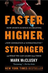 Faster, Higher, Stronger: How Sports Science Is Creating a New Generation of Superathletes--and What WeCan Learn from Them