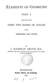 Elements of geometry, containing the first two (third and fourth) books of Euclid, with exercises and notes, by J.H. Smith: Part 1