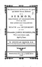 The Character and Reward of a Good and Faithful Servant Illustrated in a Sermon [on Matt. Xxv. 21] Delivered ... the Lord's Day Following the Death ... of ... James Russell, Etc