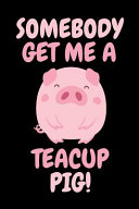 Somebody Get Me A Teacup Pig