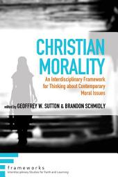 Christian Morality: An Interdisciplinary Framework for Thinking about Contemporary Moral Issues