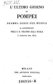 L'Ultimo Giorno Di Pompei, Dramma Serio Per Musica Da Rappresentarsi Nell'I. R. Teatro Alla Scala l' Autunno Del 1827 (di Giovanni Paccini.)