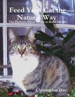 Feed Your Cat the Natural Way   The Platform Upon Which to Build Health PDF