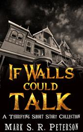 If Walls Could Talk: A Terrifying Short Story Collection