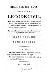 Recueil de lois composant le Code civil (des Français): Avec les discours des orateurs du Gouvernement, les rapports de la commission du Tribunal et les opinions émises pendans le cours de la discussion, Volume1