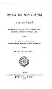London and Westminster: City and Suburb: Strange Events, Characteristics, and Changes, of Metropolitan Life, Volume 2