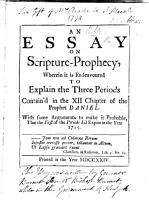 An Essay on Scripture Prophecy  wherein it is endeavoured to explain the three periods contain d in the 12 chapter of the Prophet Daniel  with some arguments to make it probable that the first of the periods did expire in the year 1715   By William Burnet   MS  notes PDF